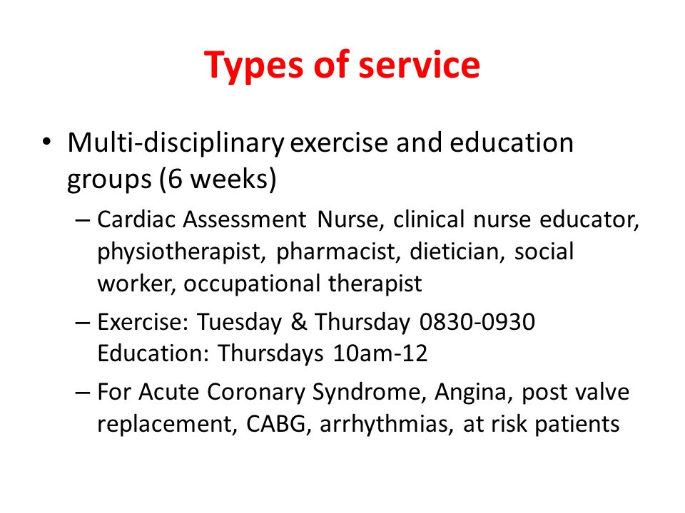 Types of service Multi-disciplinary exercise and education groups (6 weeks) – Cardiac Assessment Nurse, clinical nurse educator, physiotherapist, phar