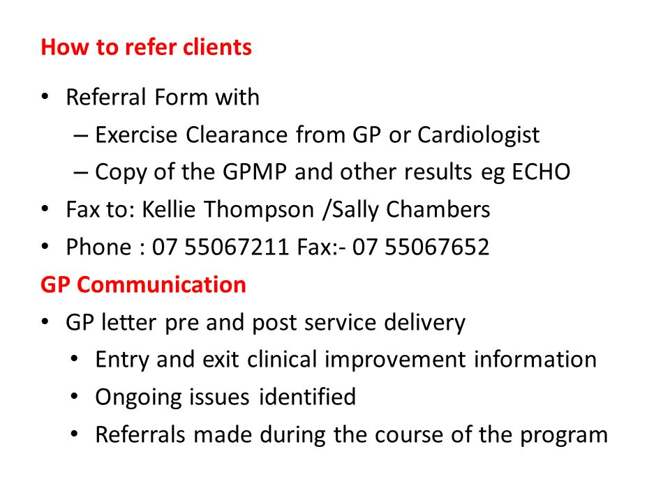 How to refer clients Referral Form with – Exercise Clearance from GP or Cardiologist – Copy of the GPMP and other results eg ECHO Fax to: Kellie Thomp