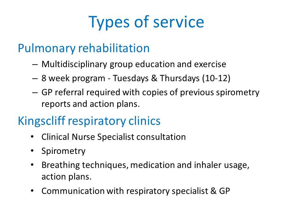 Types of service Pulmonary rehabilitation – Multidisciplinary group education and exercise – 8 week program - Tuesdays & Thursdays (10-12) – GP referr