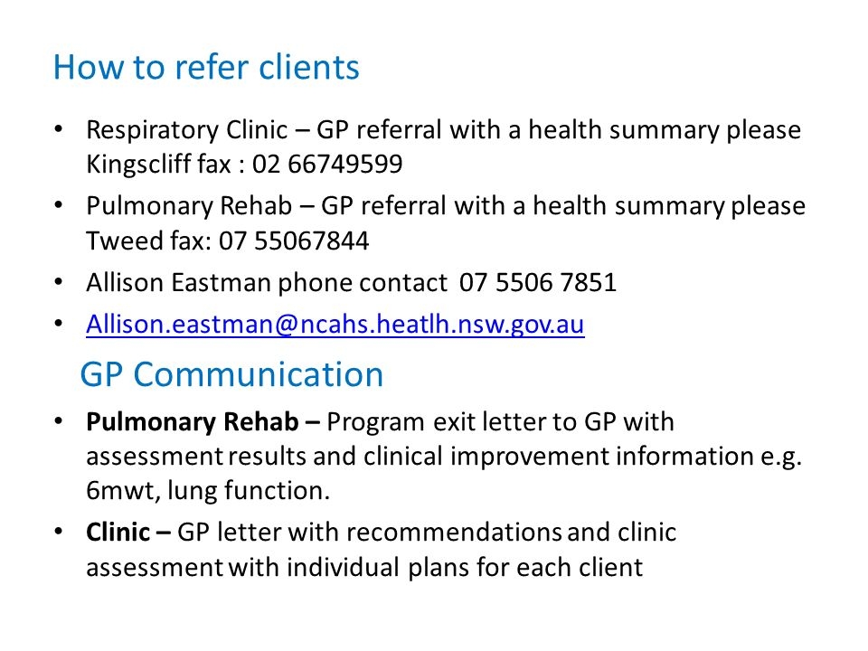 How to refer clients Respiratory Clinic – GP referral with a health summary please Kingscliff fax : 02 66749599 Pulmonary Rehab – GP referral with a h