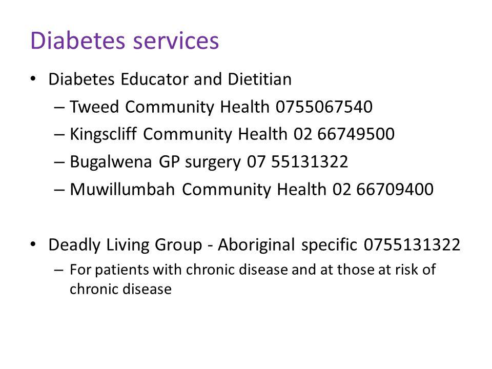 Diabetes services Diabetes Educator and Dietitian – Tweed Community Health 0755067540 – Kingscliff Community Health 02 66749500 – Bugalwena GP surgery