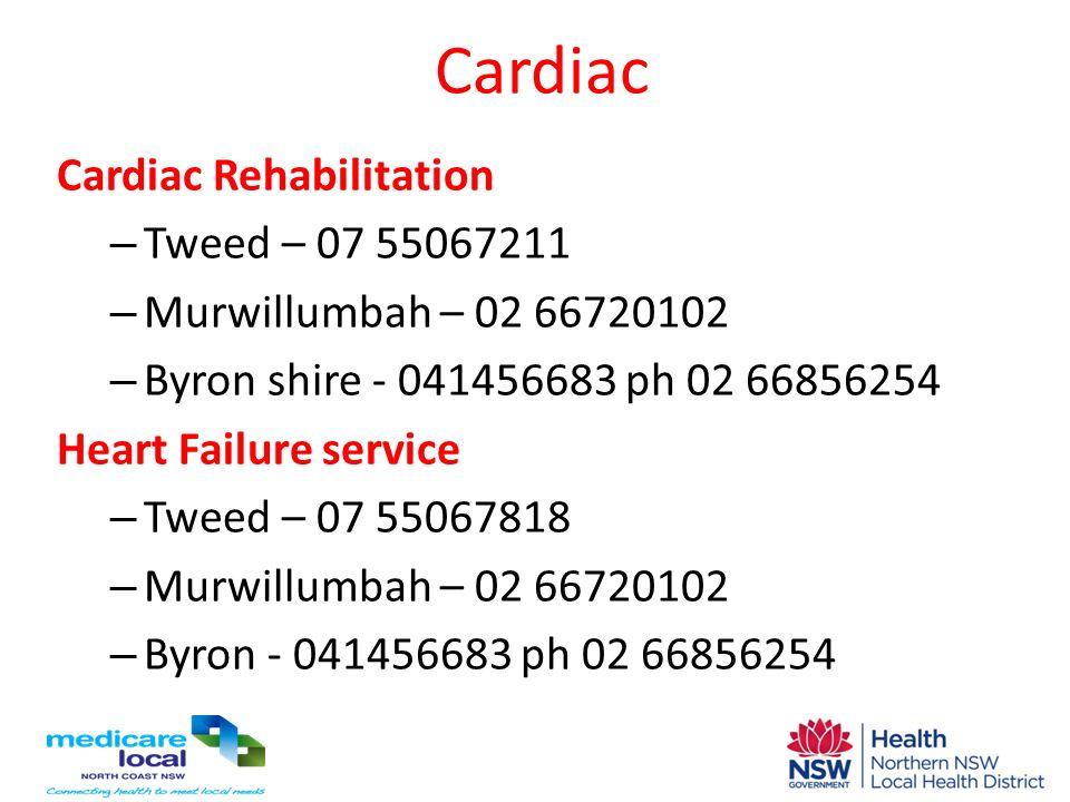 Cardiac Cardiac Rehabilitation – Tweed – 07 55067211 – Murwillumbah – 02 66720102 – Byron shire - 041456683 ph 02 66856254 Heart Failure service – Twe