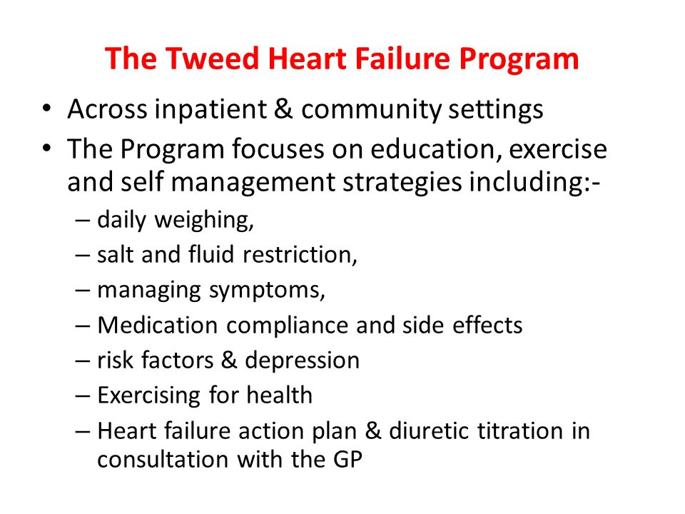 The Tweed Heart Failure Program Across inpatient & community settings The Program focuses on education, exercise and self management strategies includ