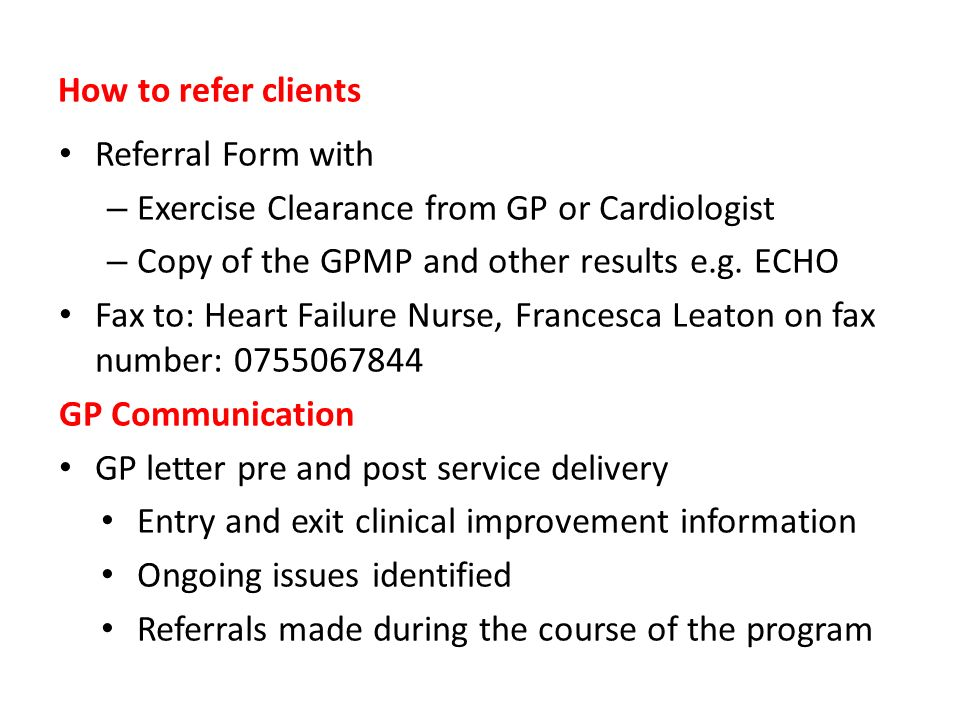 How to refer clients Referral Form with – Exercise Clearance from GP or Cardiologist – Copy of the GPMP and other results e.g. ECHO Fax to: Heart Fail