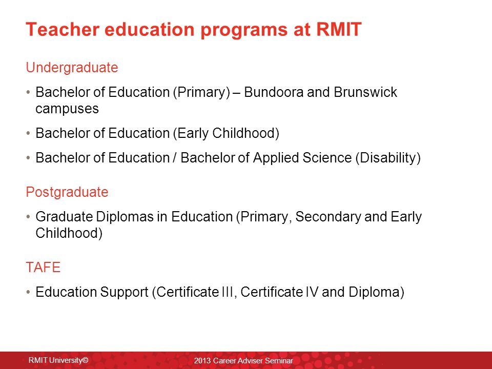 Teacher education programs at RMIT Undergraduate Bachelor of Education (Primary) – Bundoora and Brunswick campuses Bachelor of Education (Early Childhood) Bachelor of Education / Bachelor of Applied Science (Disability) Postgraduate Graduate Diplomas in Education (Primary, Secondary and Early Childhood) TAFE Education Support (Certificate III, Certificate IV and Diploma) 2013 Career Adviser Seminar RMIT University©