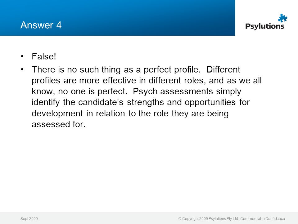 Sept 2009© Copyright 2009 Psylutions Pty Ltd. Commercial in Confidence. Answer 4 False! There is no such thing as a perfect profile. Different profile
