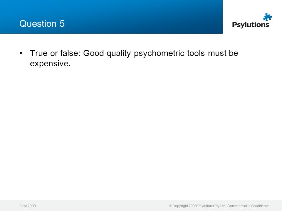 Sept 2009© Copyright 2009 Psylutions Pty Ltd. Commercial in Confidence. Question 5 True or false: Good quality psychometric tools must be expensive.