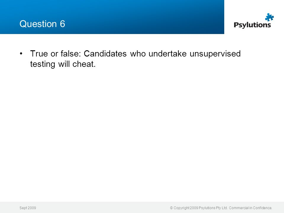 Sept 2009© Copyright 2009 Psylutions Pty Ltd. Commercial in Confidence. Question 6 True or false: Candidates who undertake unsupervised testing will c