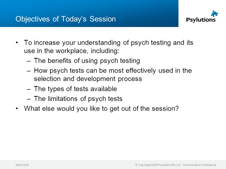 Sept 2009© Copyright 2009 Psylutions Pty Ltd. Commercial in Confidence. Objectives of Todays Session To increase your understanding of psych testing a