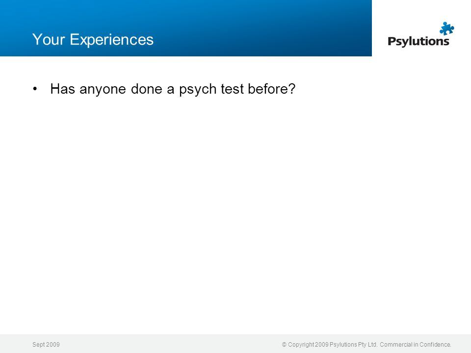 Sept 2009© Copyright 2009 Psylutions Pty Ltd. Commercial in Confidence. Your Experiences Has anyone done a psych test before?
