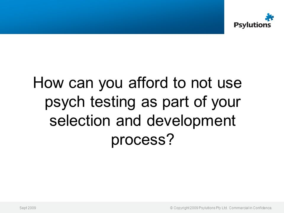 Sept 2009© Copyright 2009 Psylutions Pty Ltd. Commercial in Confidence. How can you afford to not use psych testing as part of your selection and deve