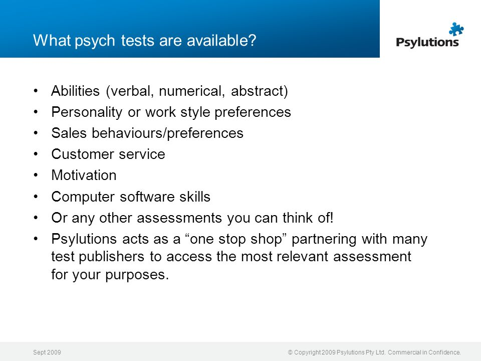 Sept 2009© Copyright 2009 Psylutions Pty Ltd. Commercial in Confidence. What psych tests are available? Abilities (verbal, numerical, abstract) Person