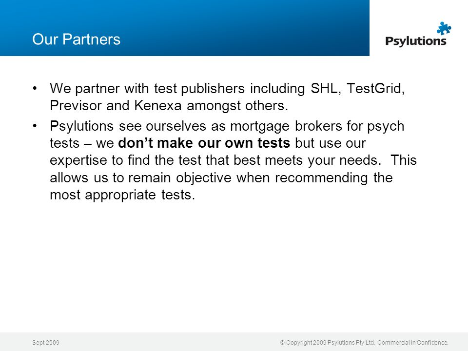 Sept 2009© Copyright 2009 Psylutions Pty Ltd. Commercial in Confidence. Our Partners We partner with test publishers including SHL, TestGrid, Previsor
