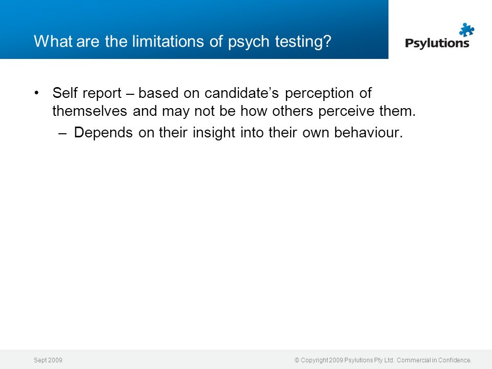 Sept 2009© Copyright 2009 Psylutions Pty Ltd. Commercial in Confidence. What are the limitations of psych testing? Self report – based on candidates p