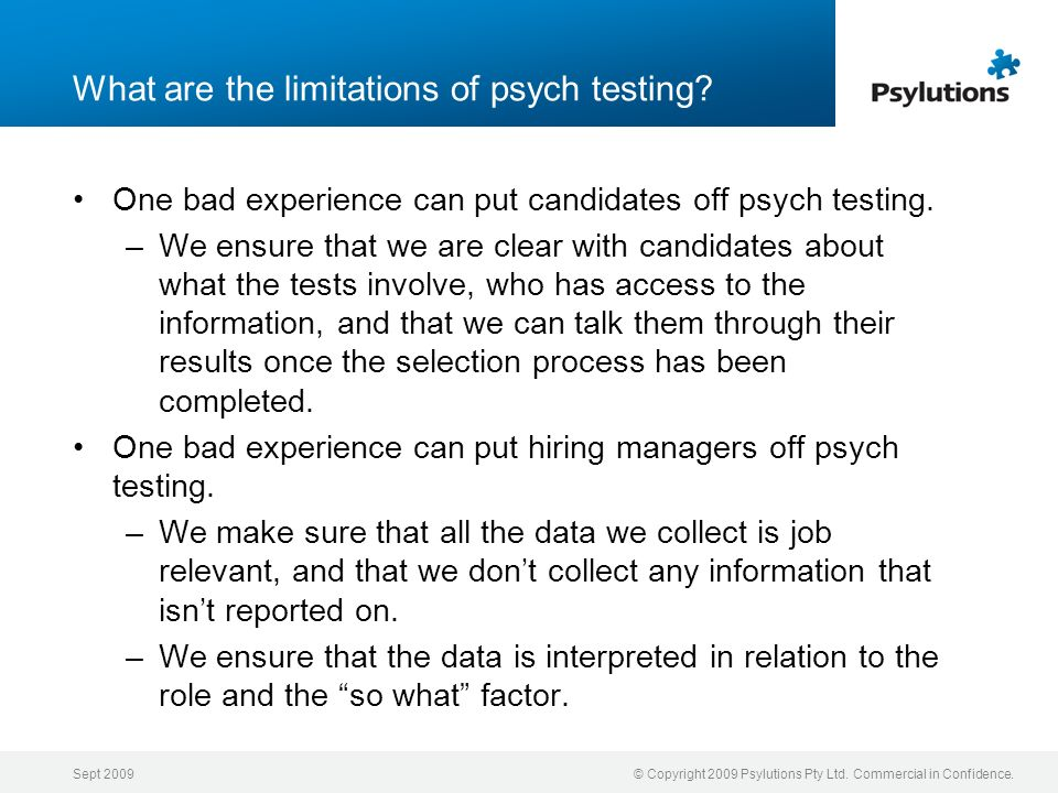 Sept 2009© Copyright 2009 Psylutions Pty Ltd. Commercial in Confidence. What are the limitations of psych testing? One bad experience can put candidat