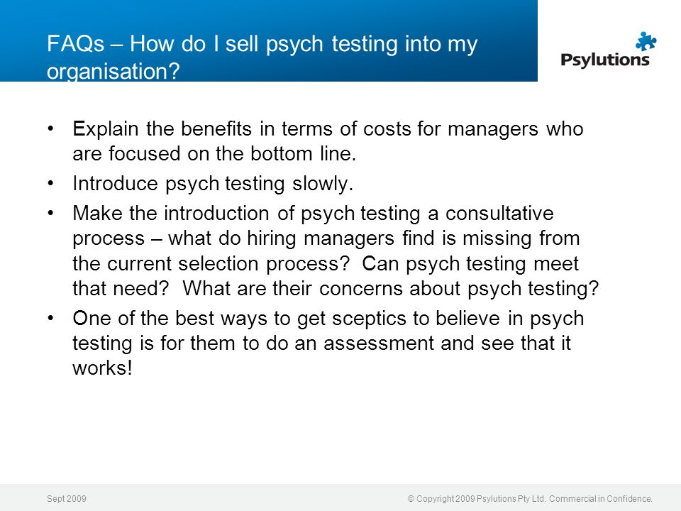 Sept 2009© Copyright 2009 Psylutions Pty Ltd. Commercial in Confidence. FAQs – How do I sell psych testing into my organisation? Explain the benefits
