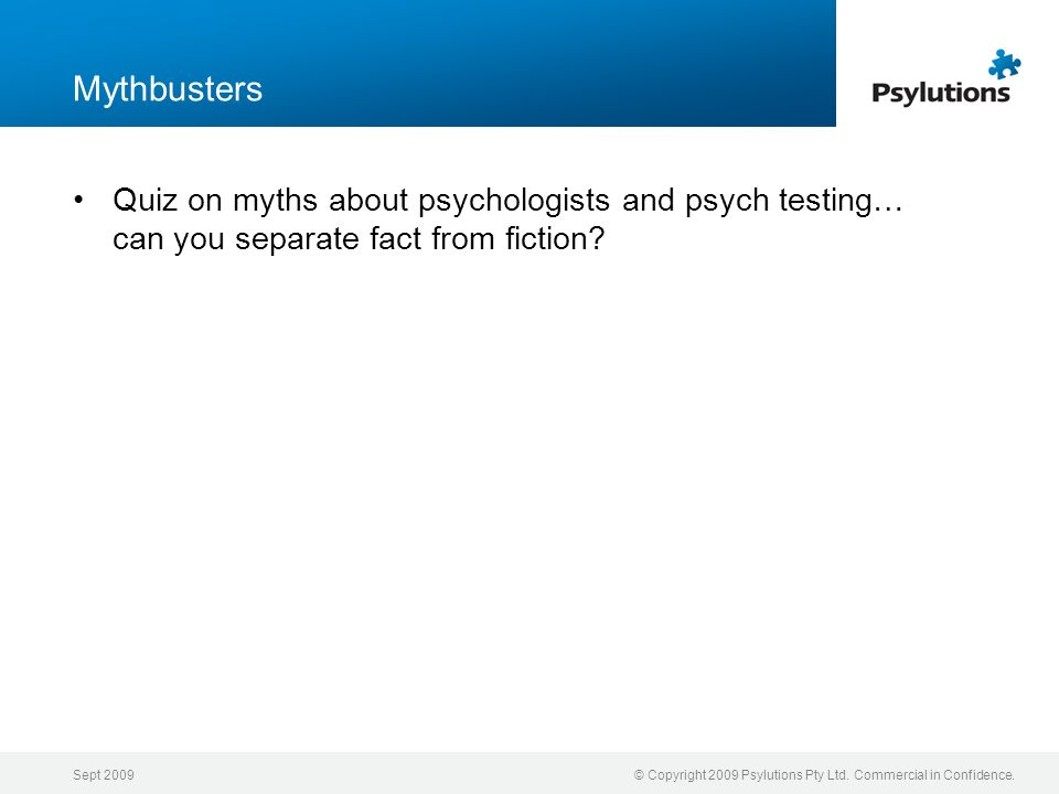 Sept 2009© Copyright 2009 Psylutions Pty Ltd. Commercial in Confidence. Mythbusters Quiz on myths about psychologists and psych testing… can you separ