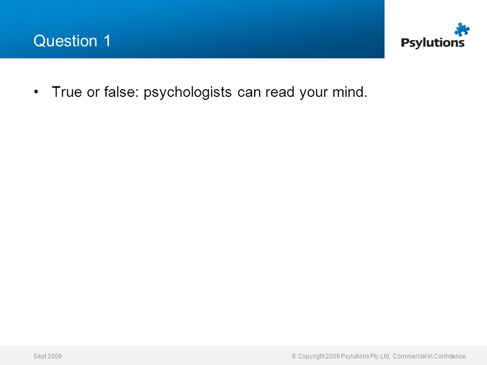 Sept 2009© Copyright 2009 Psylutions Pty Ltd. Commercial in Confidence. Question 1 True or false: psychologists can read your mind.