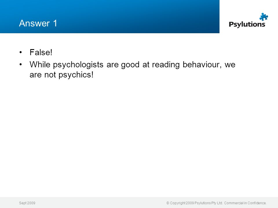 Sept 2009© Copyright 2009 Psylutions Pty Ltd. Commercial in Confidence. Answer 1 False! While psychologists are good at reading behaviour, we are not