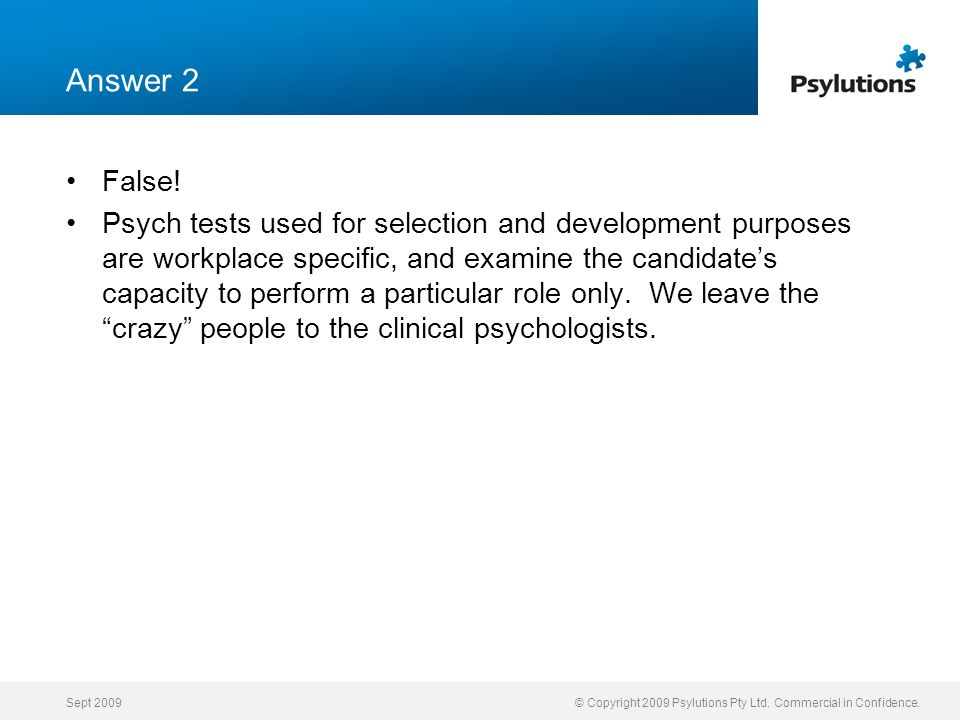 Sept 2009© Copyright 2009 Psylutions Pty Ltd. Commercial in Confidence. Answer 2 False! Psych tests used for selection and development purposes are wo