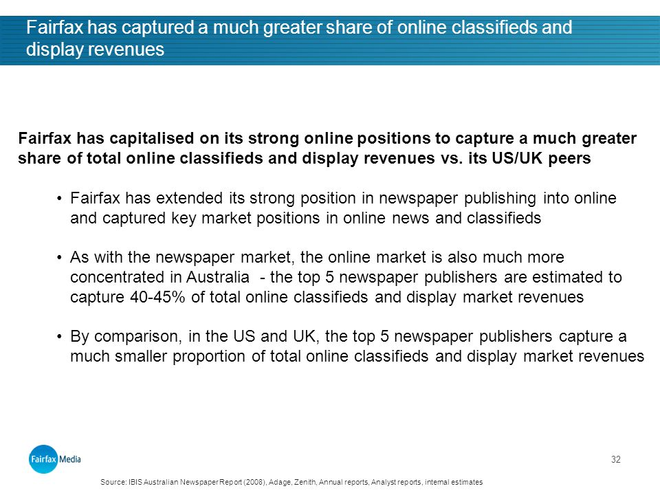 32 Fairfax has captured a much greater share of online classifieds and display revenues Fairfax has capitalised on its strong online positions to capture a much greater share of total online classifieds and display revenues vs.