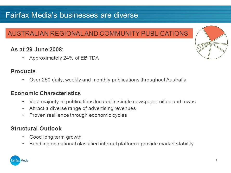 7 Fairfax Medias businesses are diverse As at 29 June 2008: Approximately 24% of EBITDA Products Over 250 daily, weekly and monthly publications throughout Australia Economic Characteristics Vast majority of publications located in single newspaper cities and towns Attract a diverse range of advertising revenues Proven resilience through economic cycles Structural Outlook Good long term growth Bundling on national classified internet platforms provide market stability AUSTRALIAN REGIONAL AND COMMUNITY PUBLICATIONS