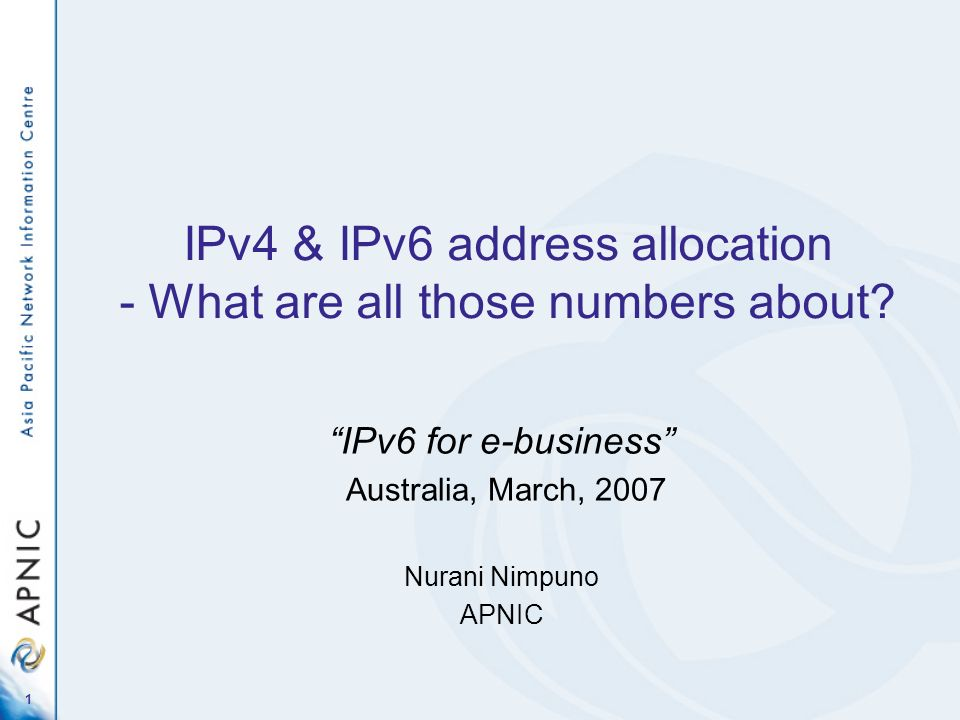 1 IPv4 & IPv6 address allocation - What are all those numbers about? IPv6 for e-business Australia, March, 2007 Nurani Nimpuno APNIC