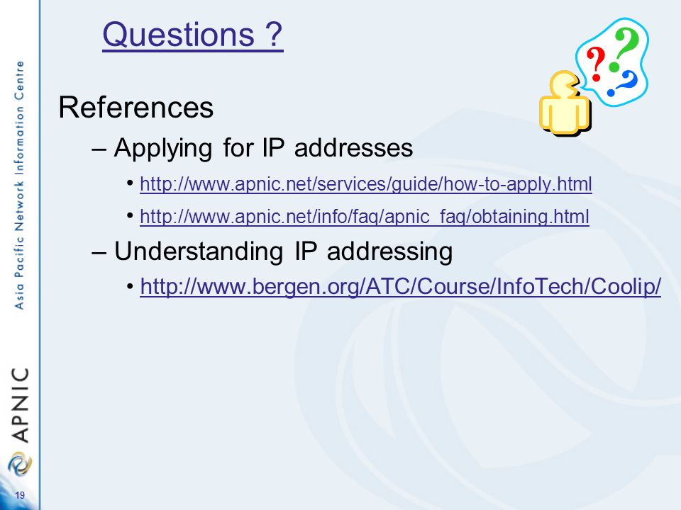 19 References – Applying for IP addresses http://www.apnic.net/services/guide/how-to-apply.html http://www.apnic.net/info/faq/apnic_faq/obtaining.html