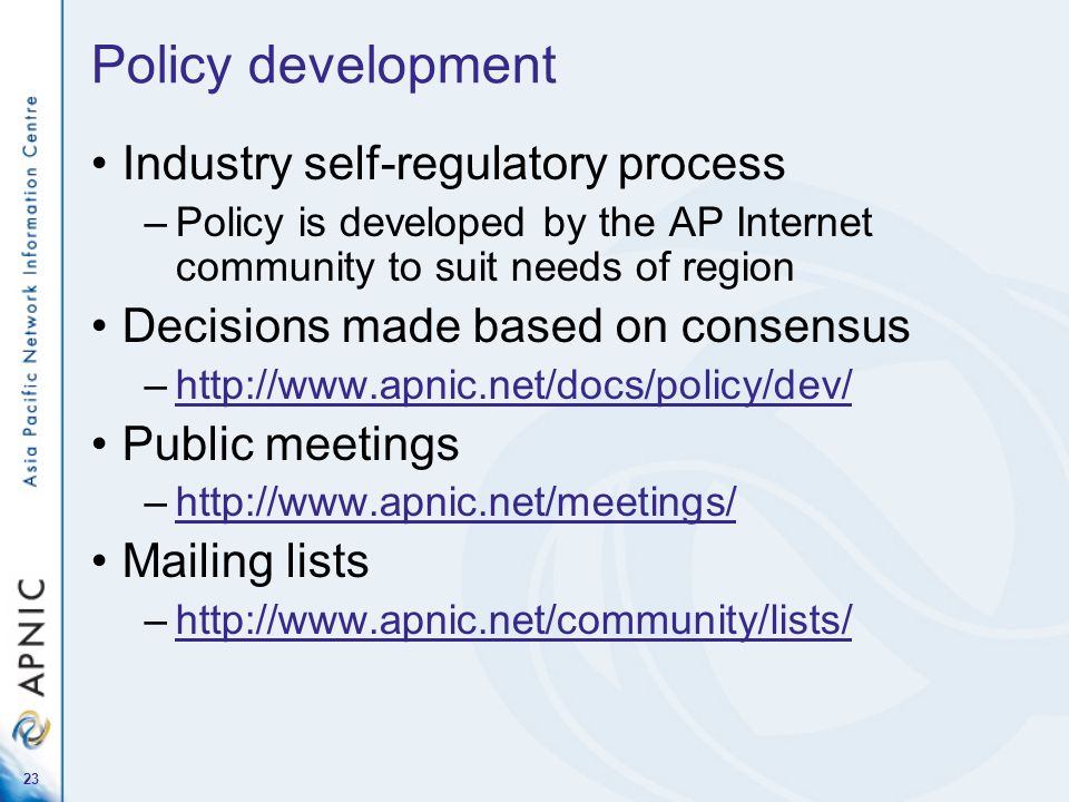23 Policy development Industry self-regulatory process –Policy is developed by the AP Internet community to suit needs of region Decisions made based