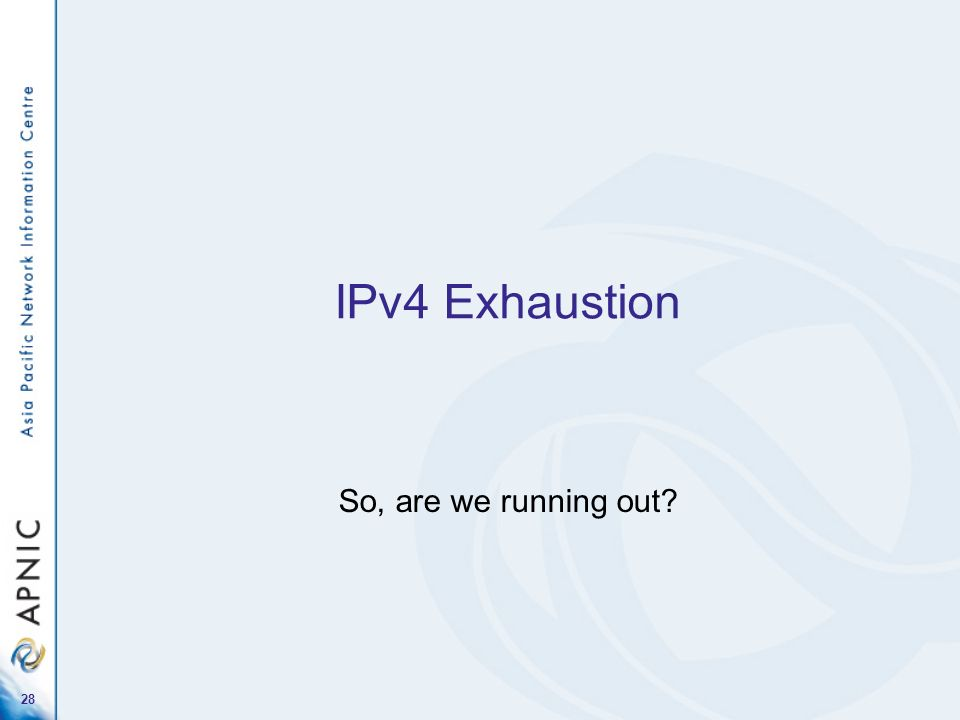 28 IPv4 Exhaustion So, are we running out?