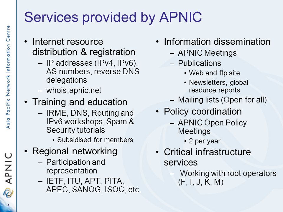 3 Services provided by APNIC Internet resource distribution & registration –IP addresses (IPv4, IPv6), AS numbers, reverse DNS delegations –whois.apni