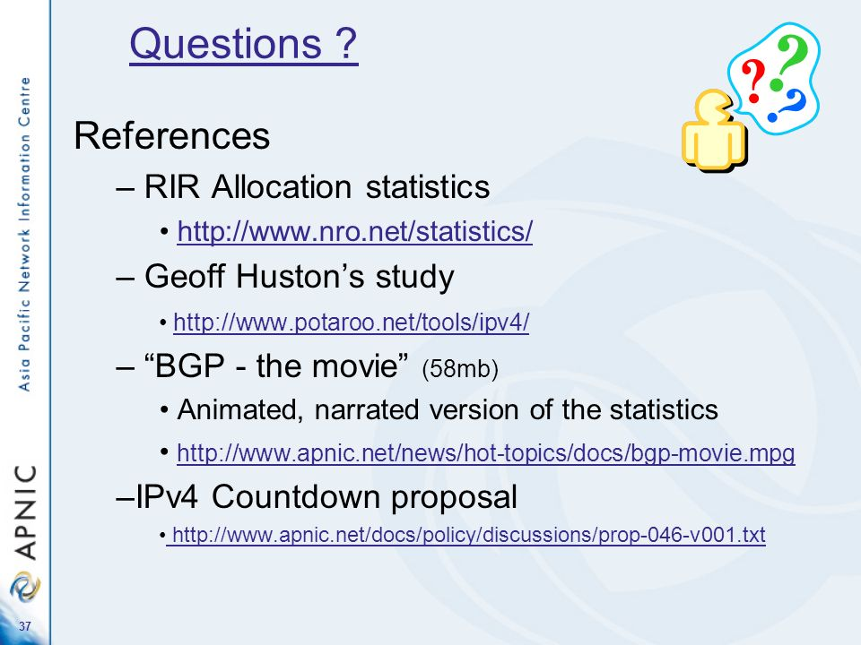 37 References – RIR Allocation statistics http://www.nro.net/statistics/ – Geoff Hustons study http://www.potaroo.net/tools/ipv4/ – BGP - the movie (5