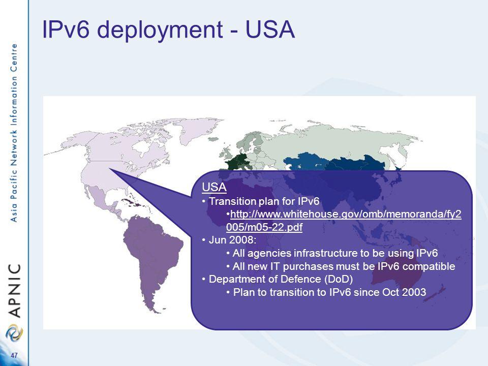 47 IPv6 deployment - USA USA Transition plan for IPv6 http://www.whitehouse.gov/omb/memoranda/fy2 005/m05-22.pdf Jun 2008: All agencies infrastructure