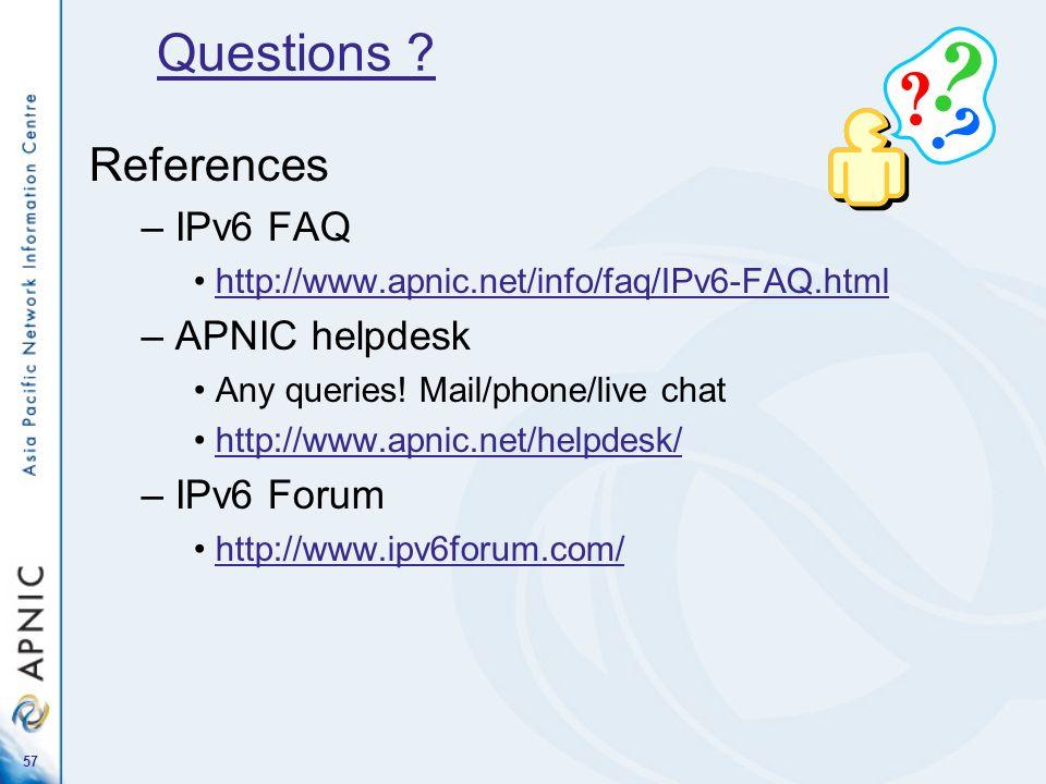 57 References – IPv6 FAQ http://www.apnic.net/info/faq/IPv6-FAQ.html – APNIC helpdesk Any queries! Mail/phone/live chat http://www.apnic.net/helpdesk/