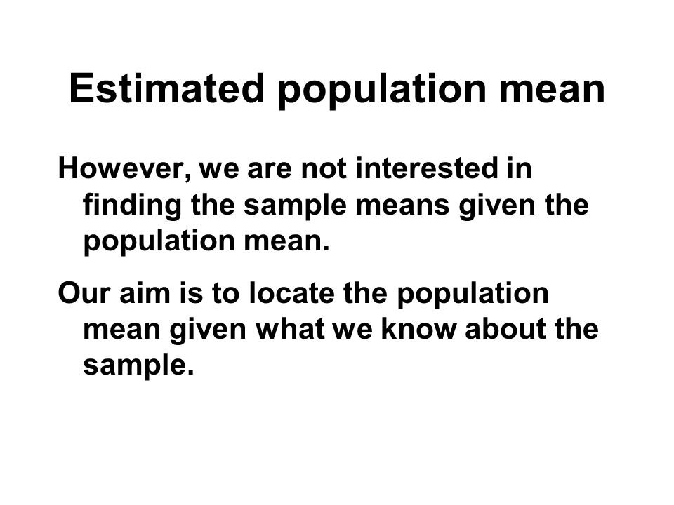 Estimated population mean However, we are not interested in finding the sample means given the population mean. Our aim is to locate the population me