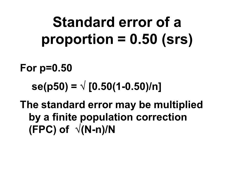 Standard error of a proportion = 0.50 (srs) For p=0.50 se(p50) = [0.50(1-0.50)/n] The standard error may be multiplied by a finite population correcti