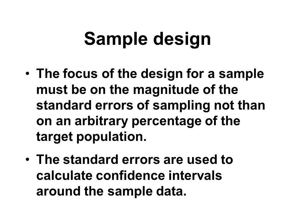Sample design The focus of the design for a sample must be on the magnitude of the standard errors of sampling not than on an arbitrary percentage of