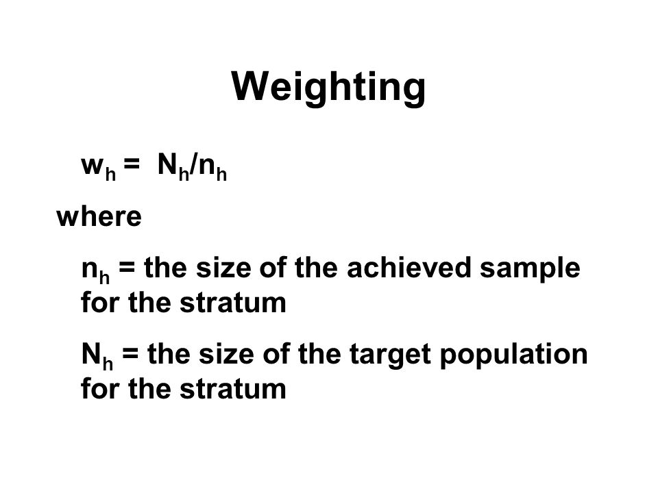 Weighting w h = N h /n h where n h = the size of the achieved sample for the stratum N h = the size of the target population for the stratum
