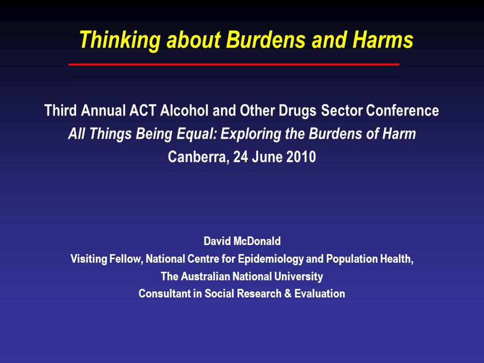 Thinking about Burdens and Harms Third Annual ACT Alcohol and Other Drugs Sector Conference All Things Being Equal: Exploring the Burdens of Harm Canb