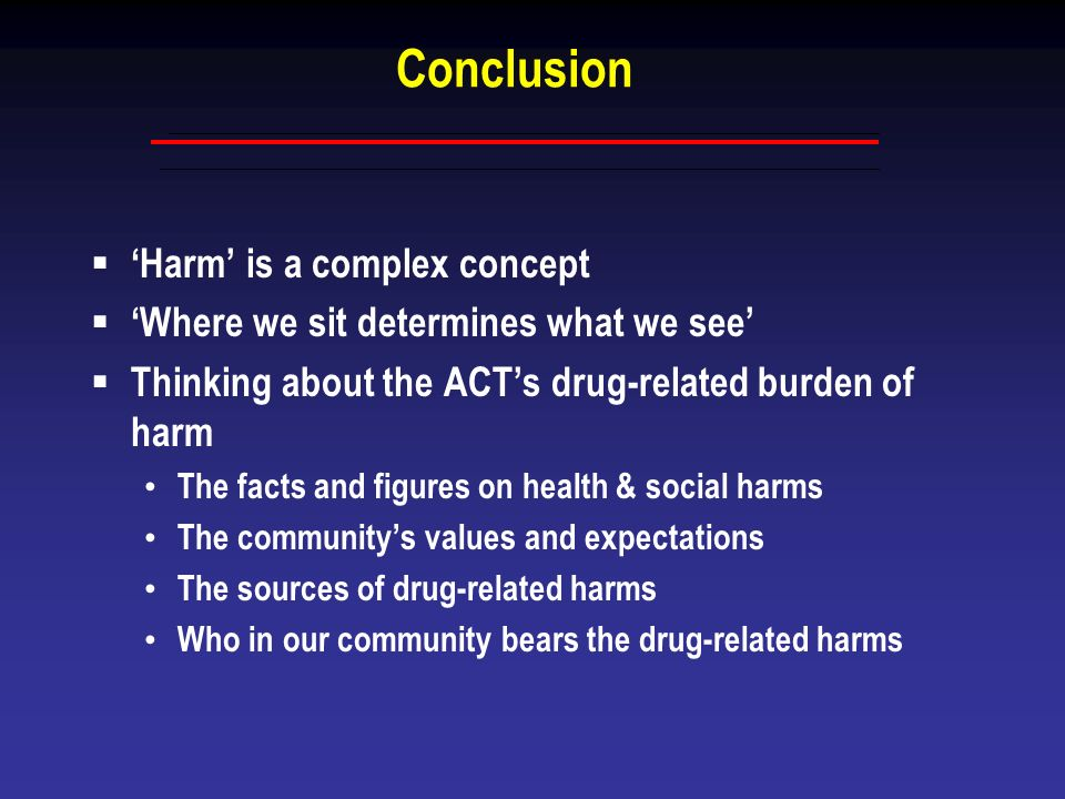 Conclusion Harm is a complex concept Where we sit determines what we see Thinking about the ACTs drug-related burden of harm The facts and figures on