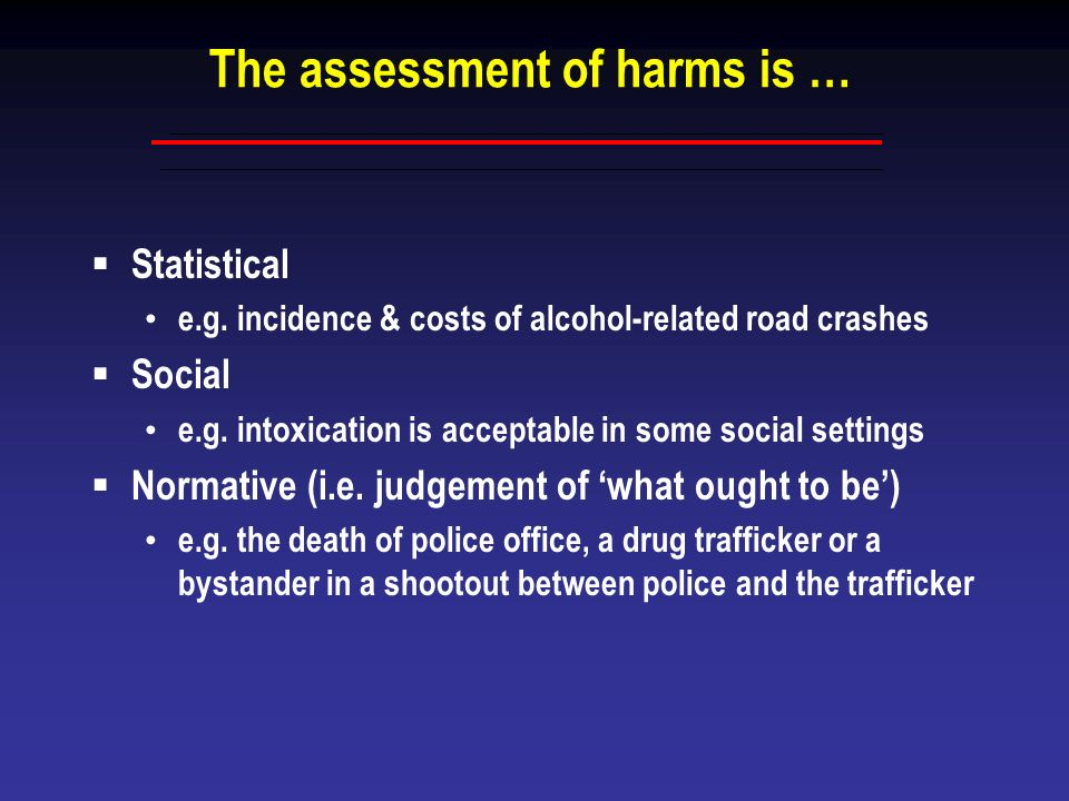 The assessment of harms is … Statistical e.g. incidence & costs of alcohol-related road crashes Social e.g. intoxication is acceptable in some social