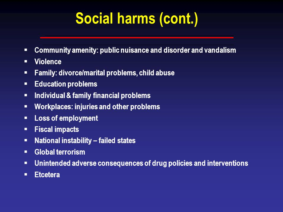 Social harms (cont.) Community amenity: public nuisance and disorder and vandalism Violence Family: divorce/marital problems, child abuse Education pr