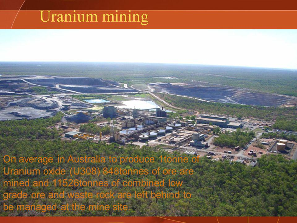 Uranium mining On average in Australia to produce 1tonne of Uranium oxide (U308) 848tonnes of ore are mined and 11526tonnes of combined low grade ore