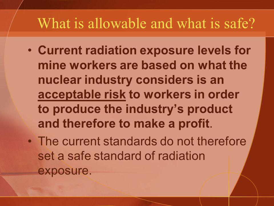 What is allowable and what is safe? Current radiation exposure levels for mine workers are based on what the nuclear industry considers is an acceptab