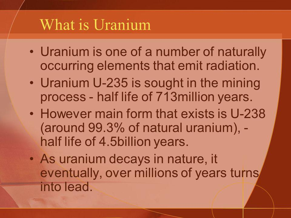 What is Uranium Uranium is one of a number of naturally occurring elements that emit radiation. Uranium U-235 is sought in the mining process - half l