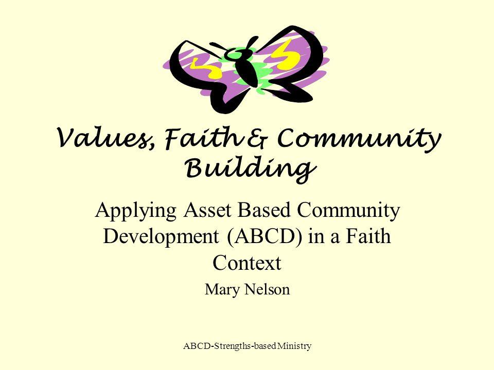ABCD-Strengths-based Ministry Values, Faith & Community Building Applying Asset Based Community Development (ABCD) in a Faith Context Mary Nelson