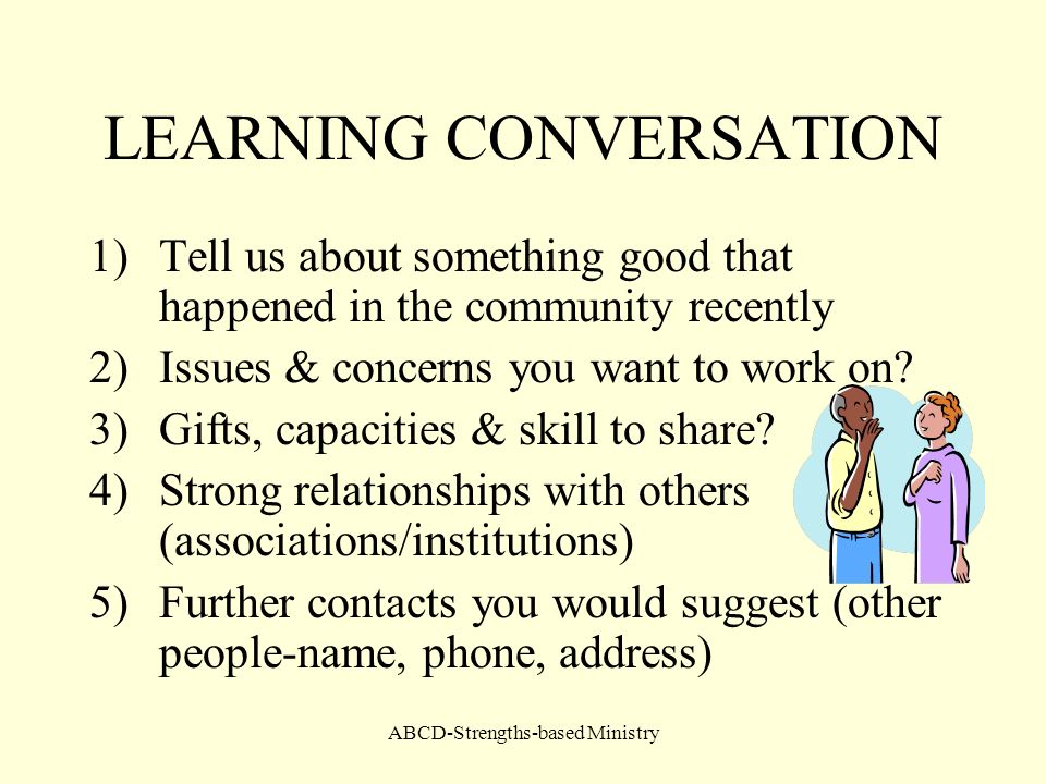ABCD-Strengths-based Ministry LEARNING CONVERSATION 1)Tell us about something good that happened in the community recently 2)Issues & concerns you wan