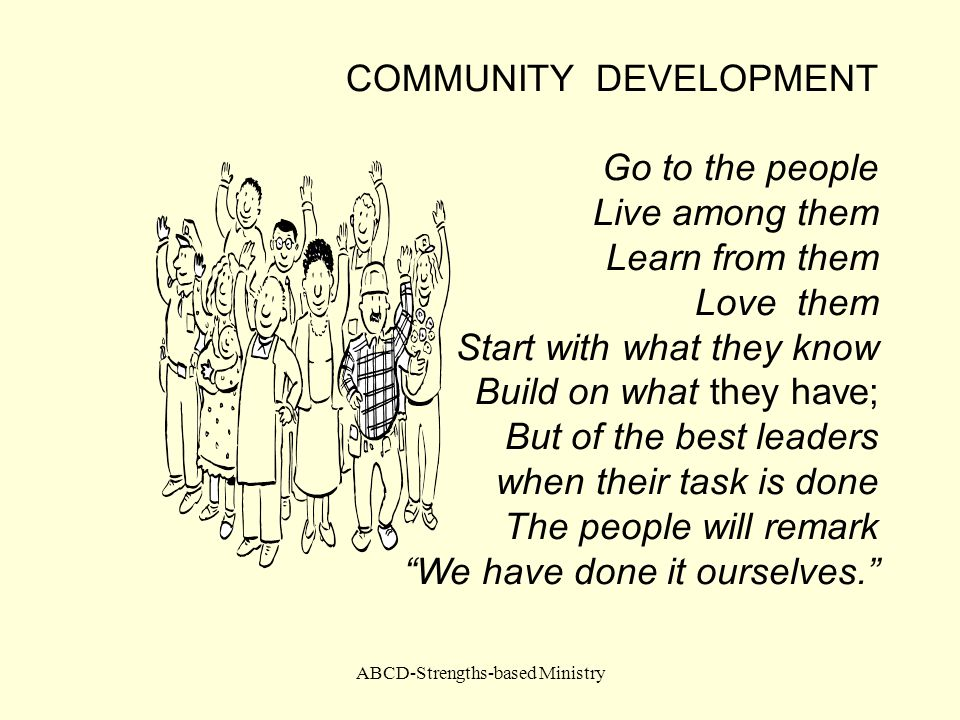 ABCD-Strengths-based Ministry COMMUNITY DEVELOPMENT Go to the people Live among them Learn from them Love them Start with what they know Build on what