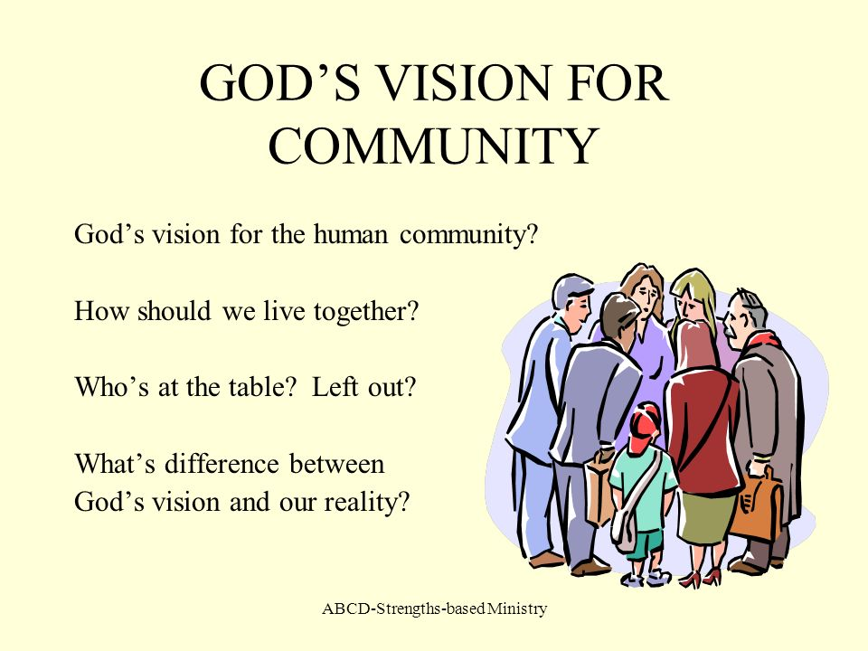 ABCD-Strengths-based Ministry GODS VISION FOR COMMUNITY Gods vision for the human community? How should we live together? Whos at the table? Left out?