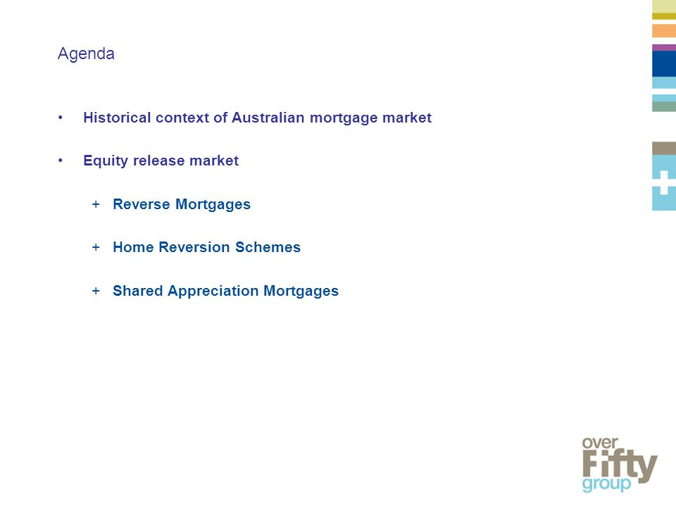 Agenda Historical context of Australian mortgage market Equity release market +Reverse Mortgages +Home Reversion Schemes +Shared Appreciation Mortgages